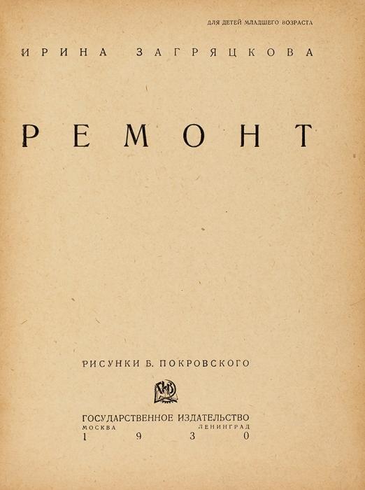 Загряцкова И. Ремонт/ рис. Б.Покровского. М.; Л.: ГИЗ, 1930.