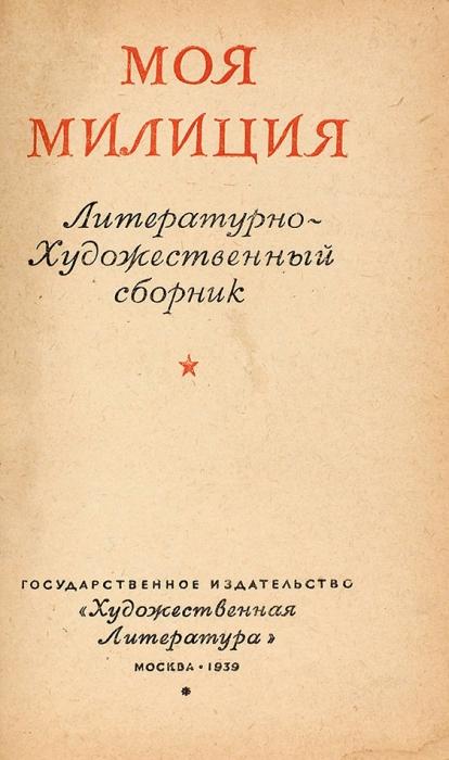Моя милиция. Литературно-художественный сборник. М.: Гос. изд. «Худ. лит.», 1939.