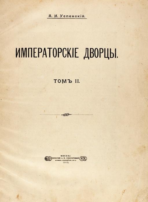 Успенский, А.И. Императорские дворцы. [В2т. (3-х ч.)] Т. 2(ч.1)]. М.: Печатня А.И. Снегиревой, 1913.