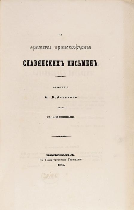 Бодянский, О. Овремени происхождения славянских письмен. С19-ю снимками. М.: ВУниверситетской тип., 1855.