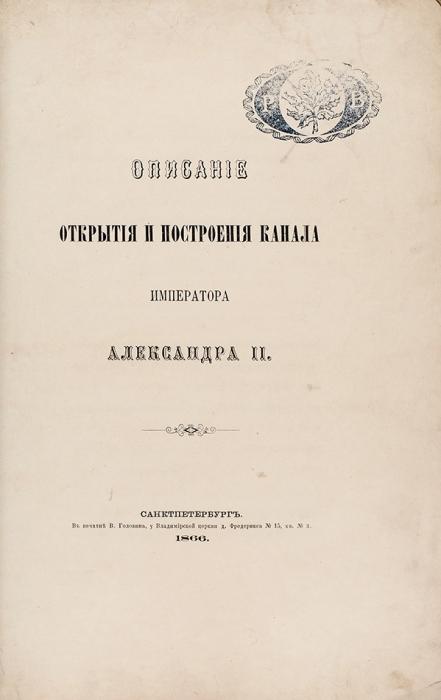 Описание открытия ипостроения канала императора Александра II. СПб.: ВПечатне В. Головина, 1866.