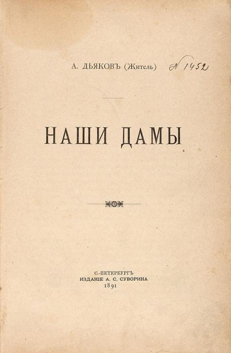 Дьяков, А. (Житель). Наши дамы. СПб.: Изд. А.С. Суворина, 1891.