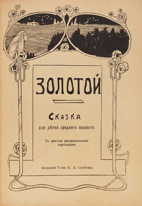 Золотой. Сказка для детей среднего возраста. Сшестью раскрашенными картинками. М.: Изд. Т-ва И.Д. Сытина, 1917.