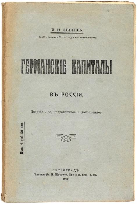 [«Придется использовать иврагов, исоюзников, инейтральные рынки»] Левин И.И. Германские капиталы вРоссии. 2-е изд. Пг.: Тип. И.Шурухта, 1918.