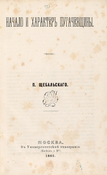 [Отдельный оттиск] Щебальский, П.Начало ихарактер пугачевщины. М.: Университетская тип. (Катков иК°), 1865.
