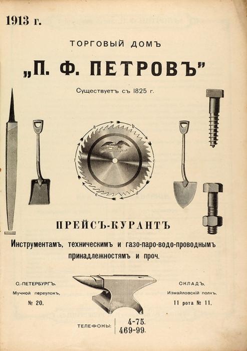 Торговый дом «П.Ф. Петров», существует с1825г. Прейс-курант инструментам, техническим игазо-паро-водо-проводным принадлежностям ипроч. СПб., 1913.