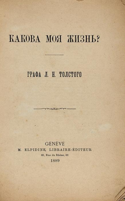 [Нелегальное издание] Толстой, Л.Н. Какова моя жизнь? 2-е изд. Женева: M.Elpidine, Libraire-Editeur; Тип. «Общего дела» вЖеневе, 1889.