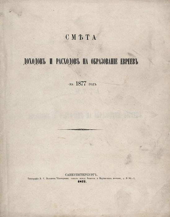 Смета доходов ирасходов наобразование евреев на1877год. СПб.: Тип. В.С. Балашоа, 1877.
