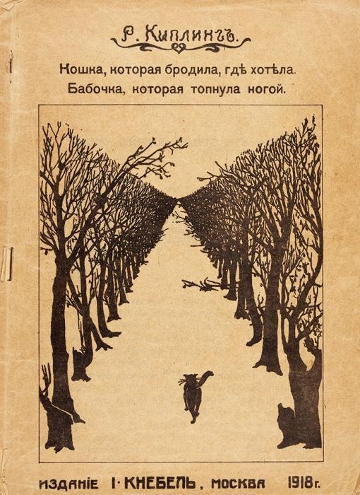 Киплинг, Р.Кошка, которая бродила, где хотела. Бабочка, которая топнула ногой. М.: Издание И. Кнебель, 1918.