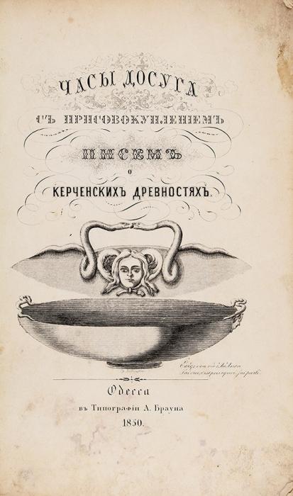 Ашик, А.Часы досуга сприсовокуплением писем окерченских древностях. Одесса: Тип. А.Брауна, 1850 [1851на обл.].