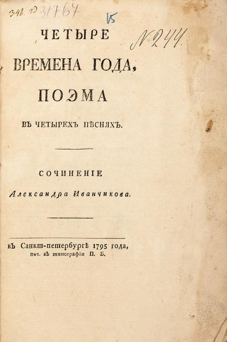 Иванчиков, А.Четыре времена (!) года, поэма вчетырех песнях. СПб.: ВТип. П.Б., 1795.